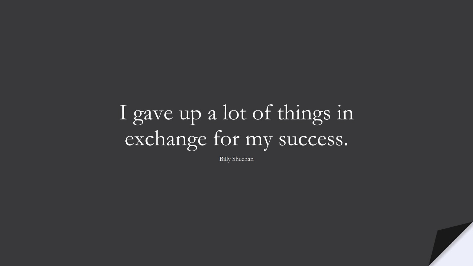 I gave up a lot of things in exchange for my success. (Billy Sheehan);  #SuccessQuotes