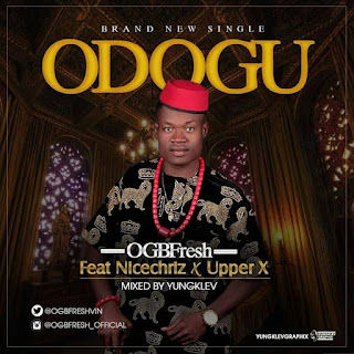 MUSIC: Ogbfresh - Odogwu ft. NiceChriz & Upper X
