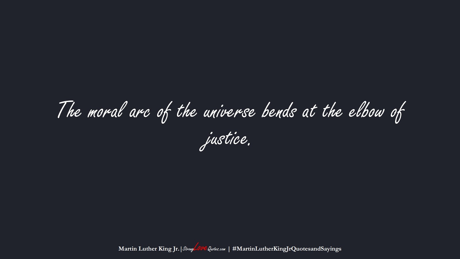The moral arc of the universe bends at the elbow of justice. (Martin Luther King Jr.);  #MartinLutherKingJrQuotesandSayings