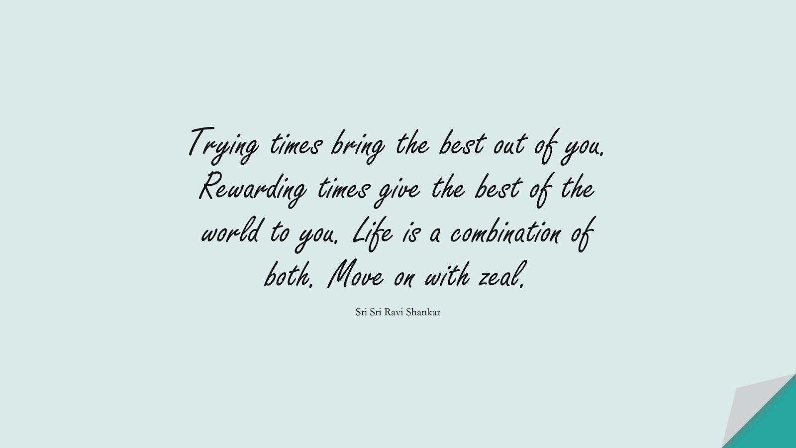 Trying times bring the best out of you. Rewarding times give the best of the world to you. Life is a combination of both. Move on with zeal. (Sri Sri Ravi Shankar);  #NeverGiveUpQuotes