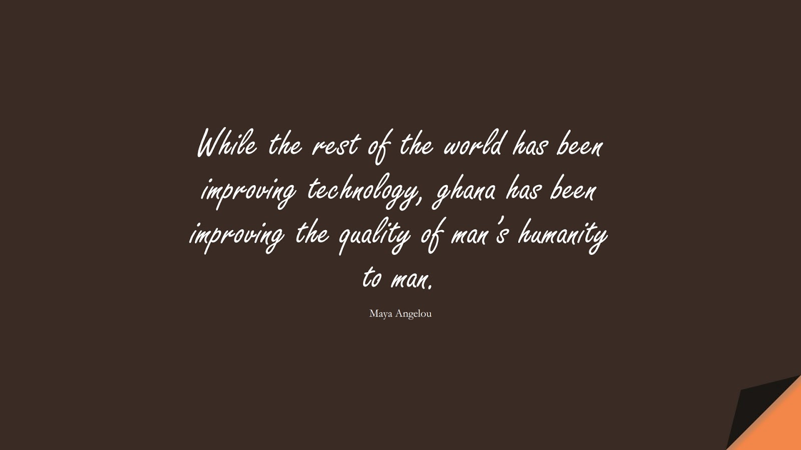 While the rest of the world has been improving technology, ghana has been improving the quality of man's humanity to man. (Maya Angelou);  #MayaAngelouQuotes