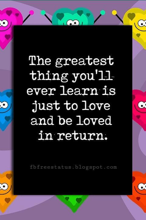Happy Valentines Day Quotes, The greatest thing you'll ever learn is just to love and be loved in return.