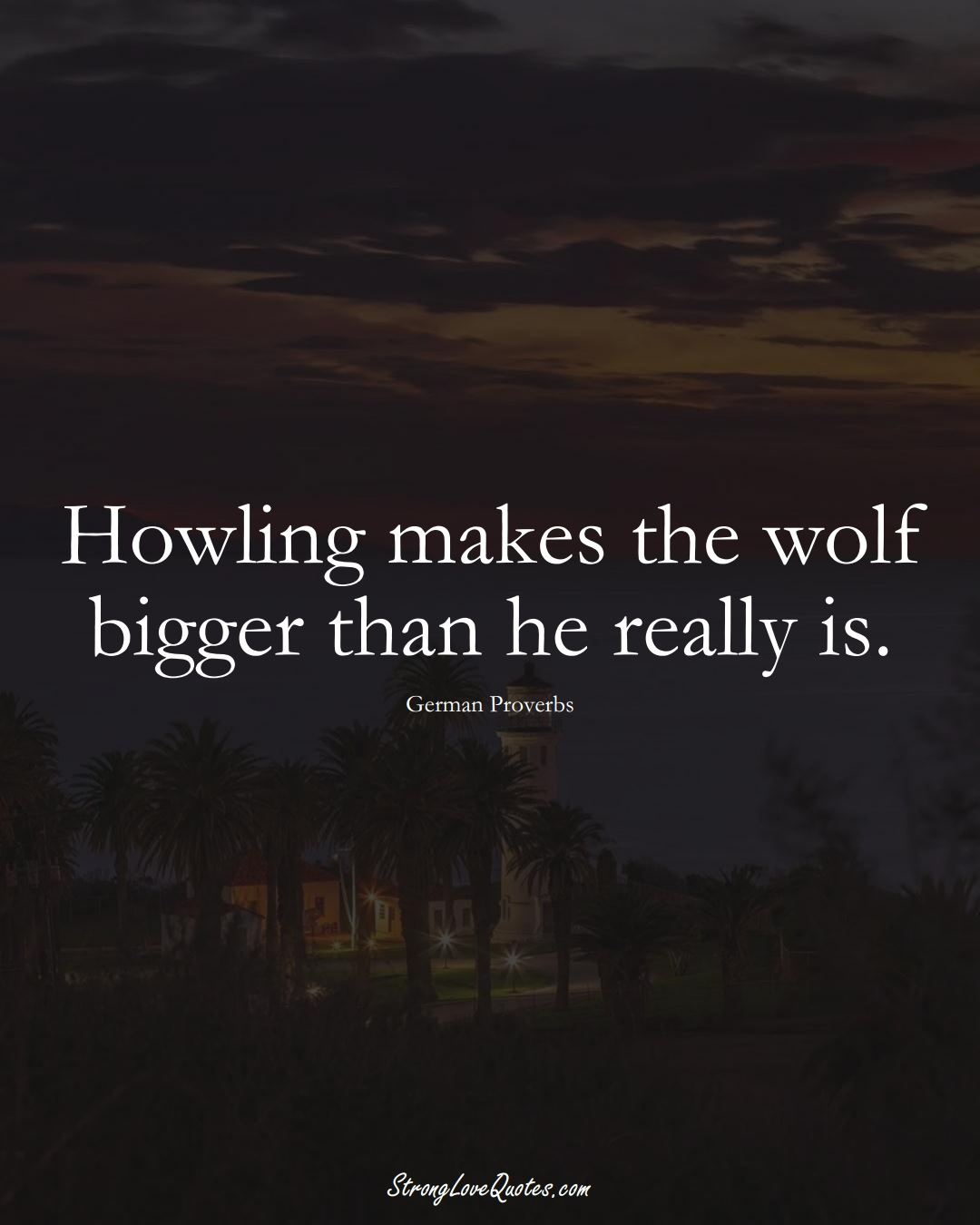 Howling makes the wolf bigger than he really is. (German Sayings);  #EuropeanSayings