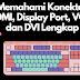 Memahami HDMI, Display Port, VGA, dan DVI Lengkap