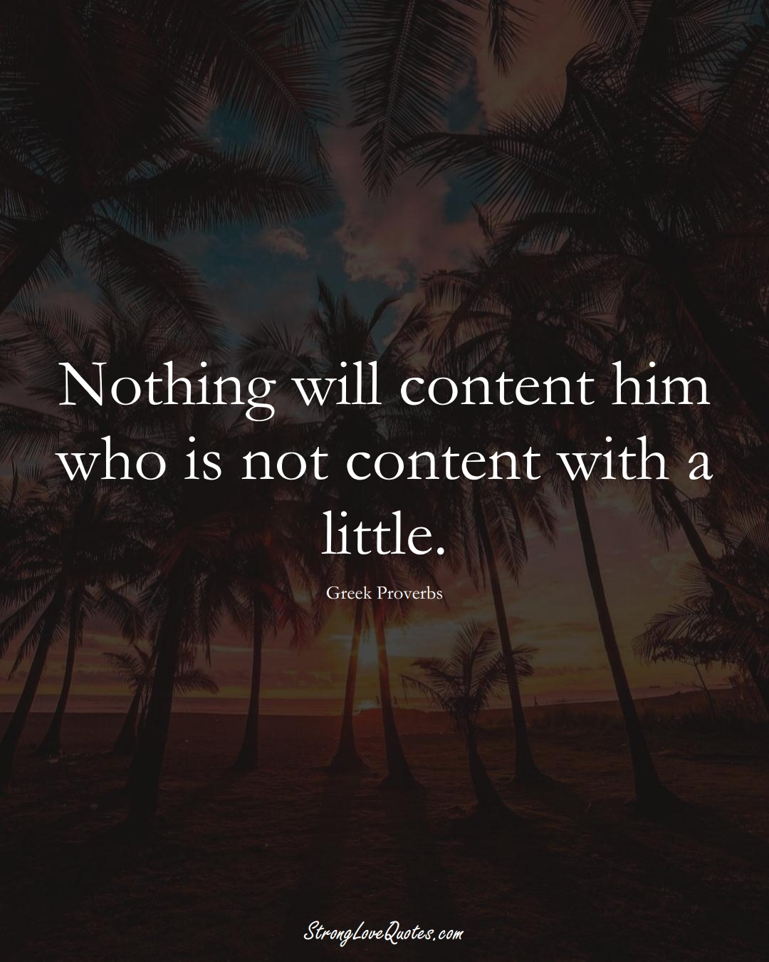 Nothing will content him who is not content with a little. (Greek Sayings);  #EuropeanSayings