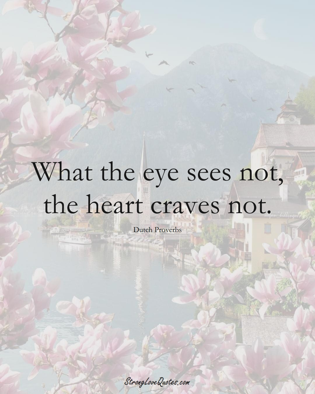 What the eye sees not, the heart craves not. (Dutch Sayings);  #EuropeanSayings