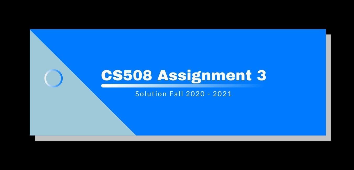 CS508 Assignment 3 Solution 2021