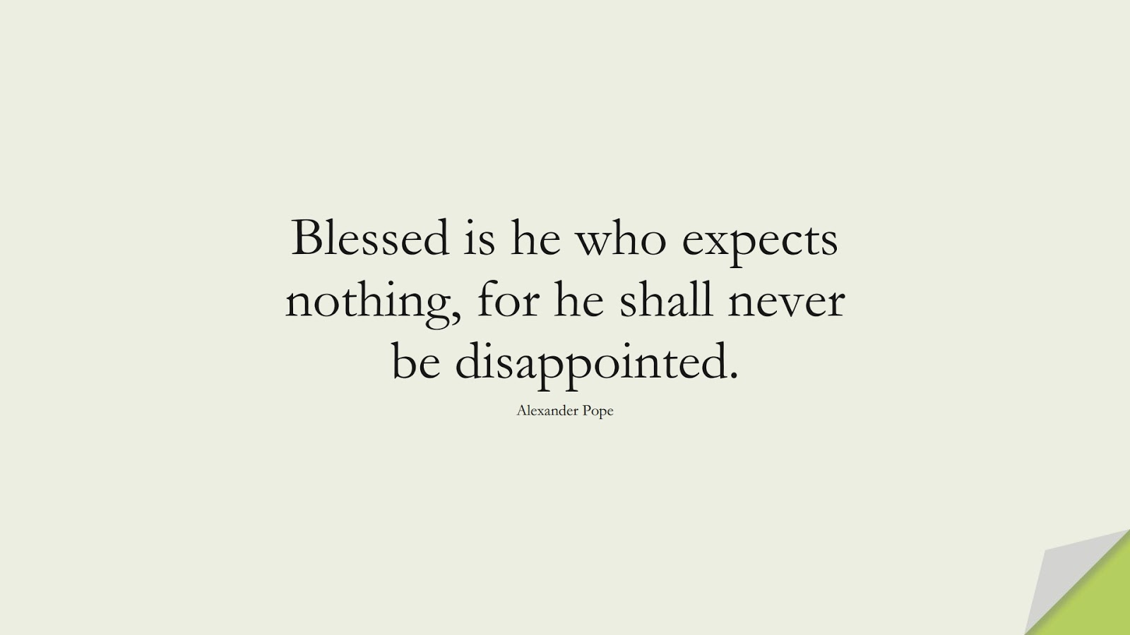 Blessed is he who expects nothing, for he shall never be disappointed. (Alexander Pope);  #LifeQuotes