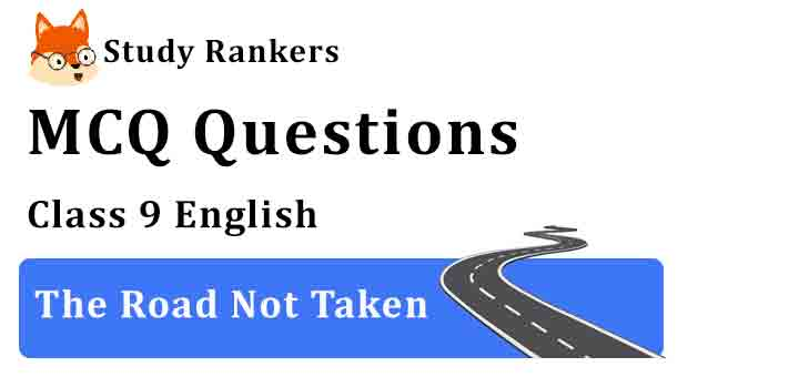 MCQ Questions for Class 9 English The Road Not Taken Beehive