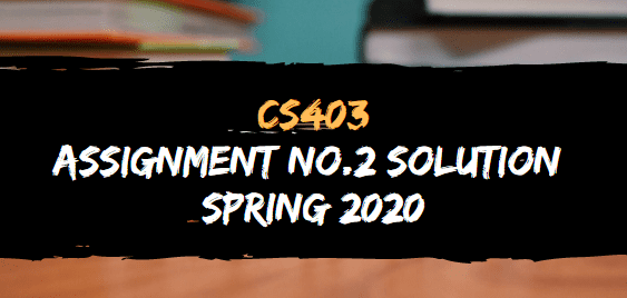 CS403 ASSIGNMENT NO.2 SOLUTION SPRING 2020