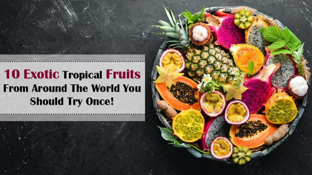 10 Exotic Tropical Fruits From Around The World You Should Try Once!