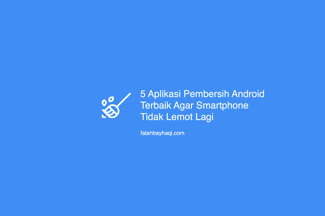 5 Aplikasi Pembersih Android Terbaik Agar Smartphone Tidak Lemot Lagi