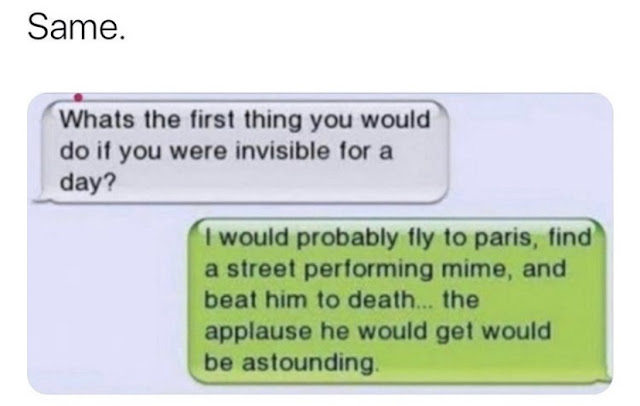 sign - Same. Whats the first thing you would do if you were invisible for a day? I would probably fly to paris, find a street performing mime, and beat him to death... the applause he would get would be astounding