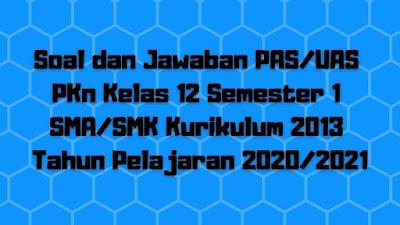 Soal dan Jawaban PAS/UAS PKn Kelas 12 Semester 1 SMA/SMK/MA Kurikulum 2013 TP 2020/2021