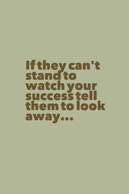 If they can't stand to watch your success tell them to look away