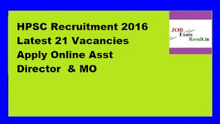 HPSC Recruitment 2016 Latest 21 Vacancies Apply Online Asst Director  & MO
