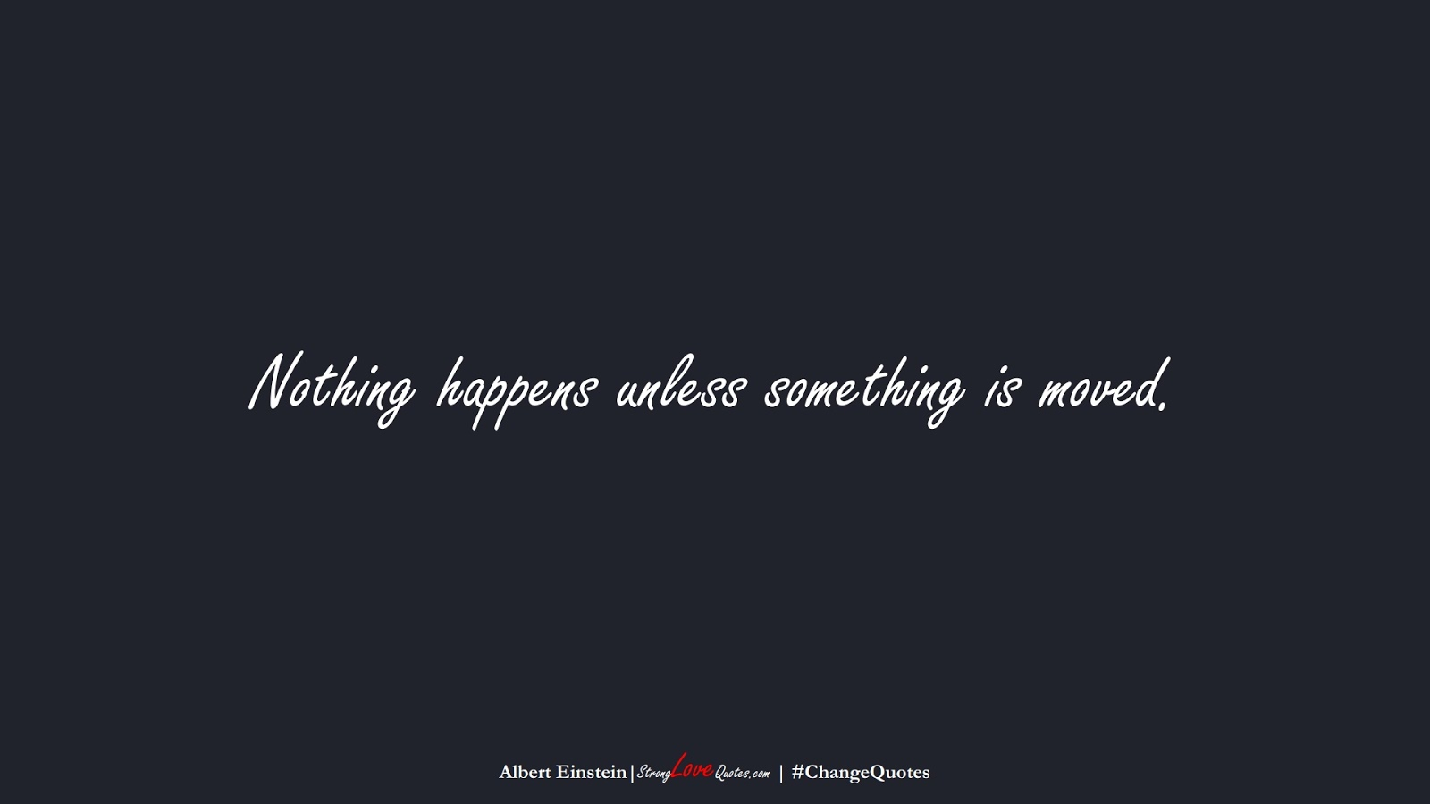 Nothing happens unless something is moved. (Albert Einstein);  #ChangeQuotes