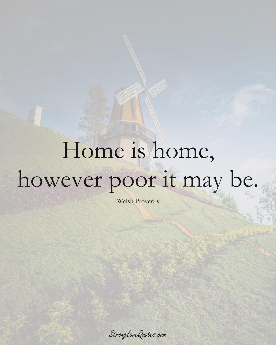 Home is home, however poor it may be. (Welsh Sayings);  #EuropeanSayings