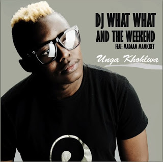 DJ What What & The Weekend – Unga Khohlwa (feat. Madaam Mamickey)