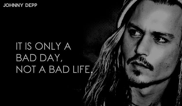 Johnny Depp it is only bad day not bad life