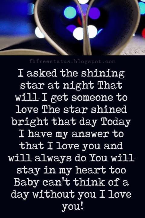 Love Messages, I asked the shining star at night That will I get someone to love The star shined bright that day Today I have my answer to that I love you and will always do You will stay in my heart too Baby can't think of a day without you I love you!