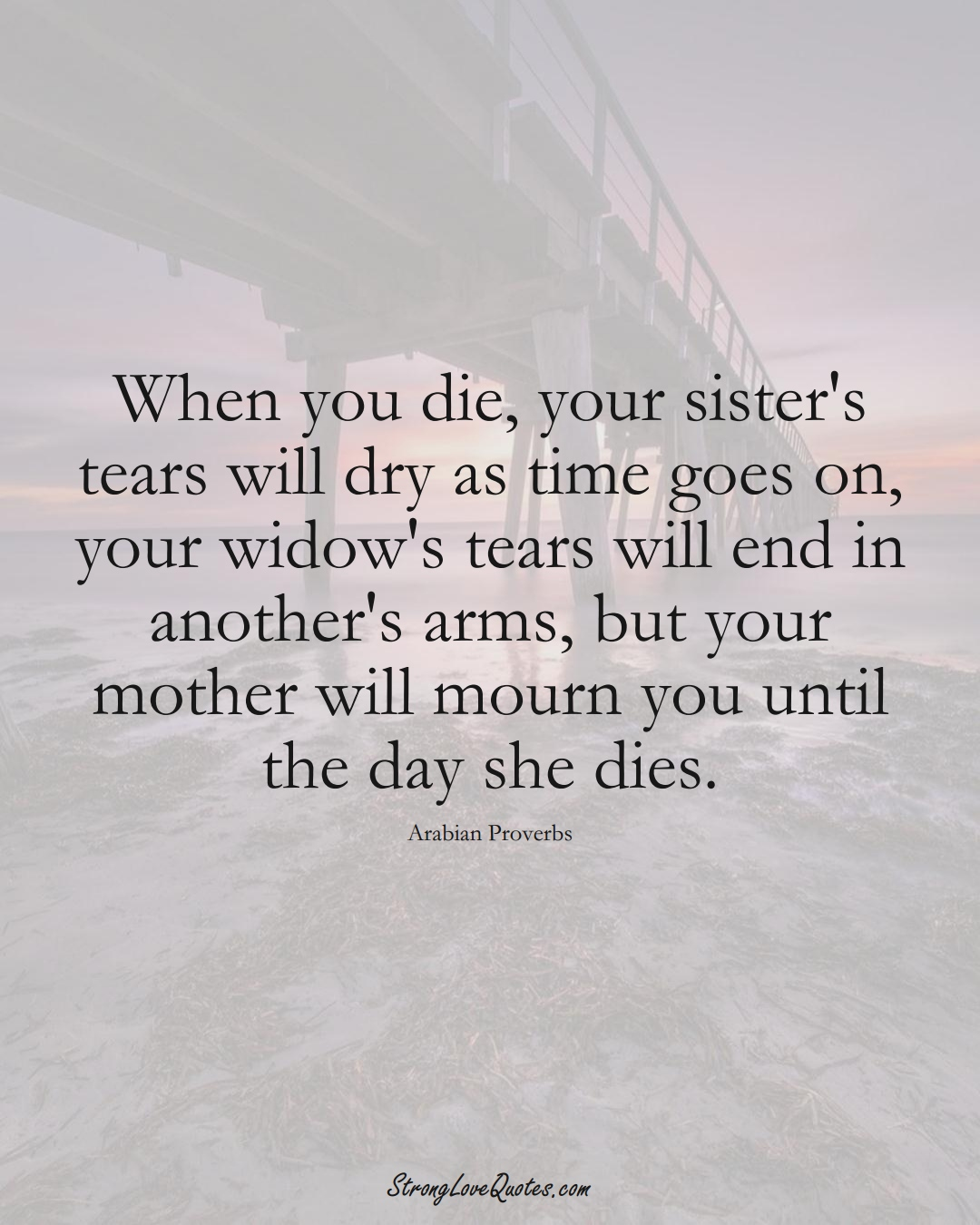 When you die, your sister's tears will dry as time goes on, your widow's tears will end in another's arms, but your mother will mourn you until the day she dies. (Arabian Sayings);  #aVarietyofCulturesSayings