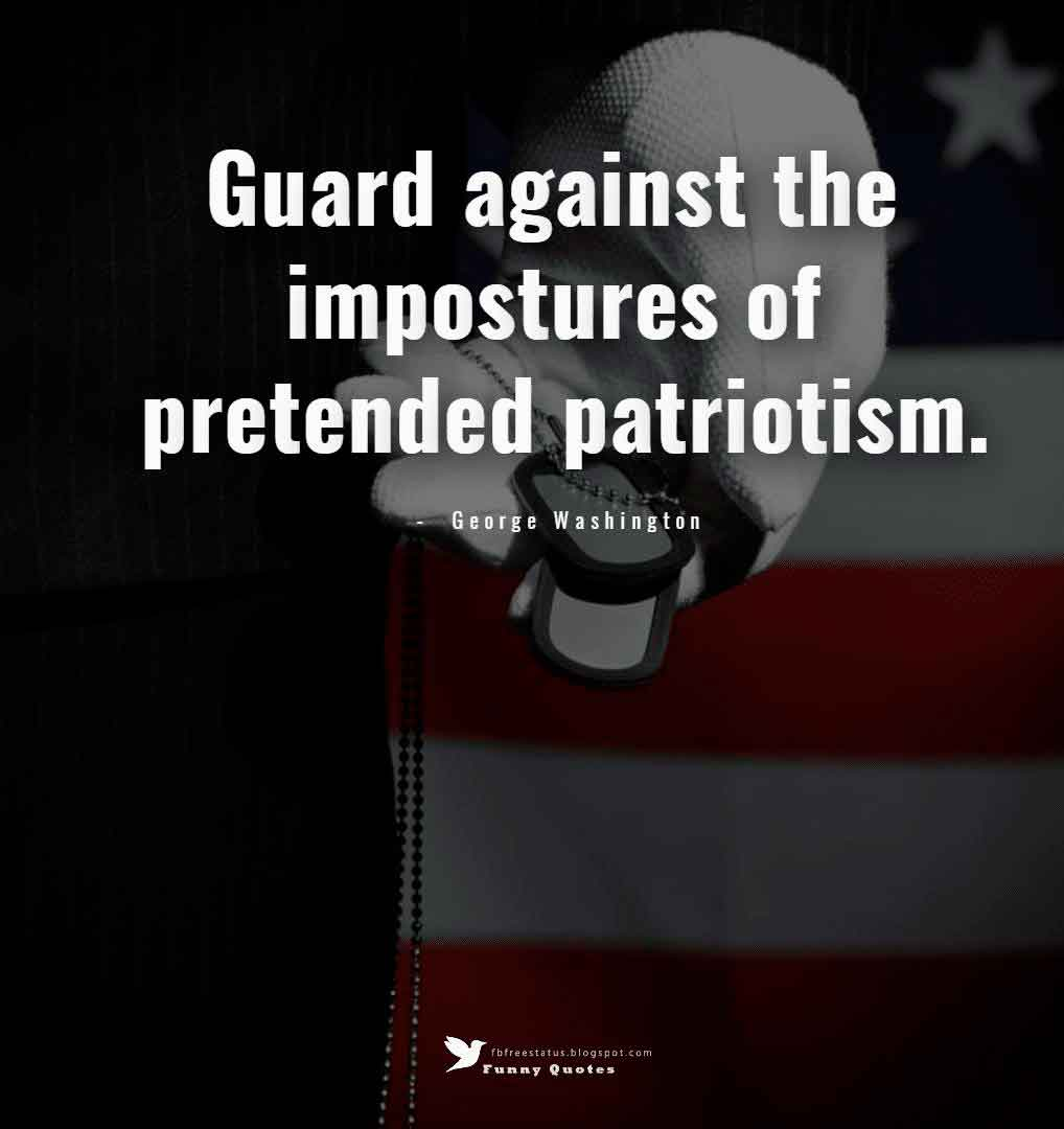 Guard against the impostures of pretended patriotism. ? George Washington