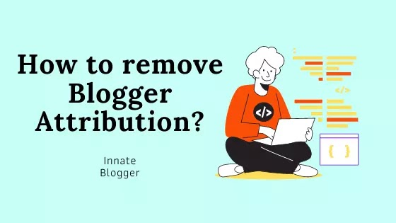 Secret Method to remove Powered by Blogger Attribution from Blogger Themes