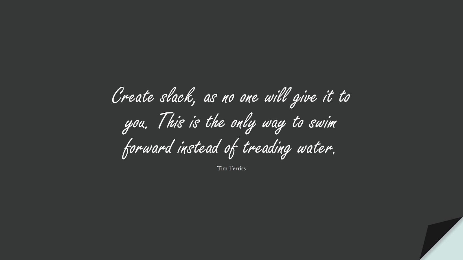 Create slack, as no one will give it to you. This is the only way to swim forward instead of treading water. (Tim Ferriss);  #TimFerrissQuotes