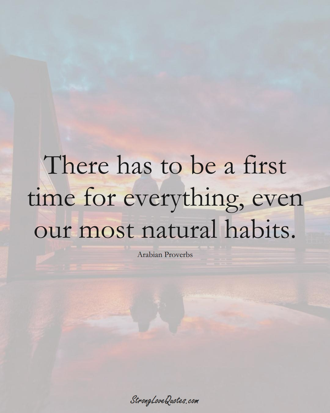 There has to be a first time for everything, even our most natural habits. (Arabian Sayings);  #aVarietyofCulturesSayings
