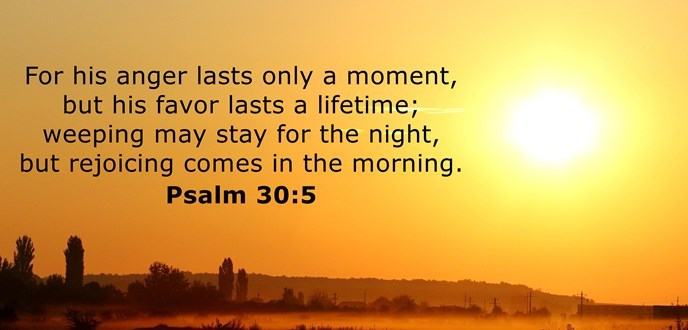 For his anger lasts only a moment, but his favor lasts a lifetime; weeping may stay for the night, but rejoicing comes in the morning.