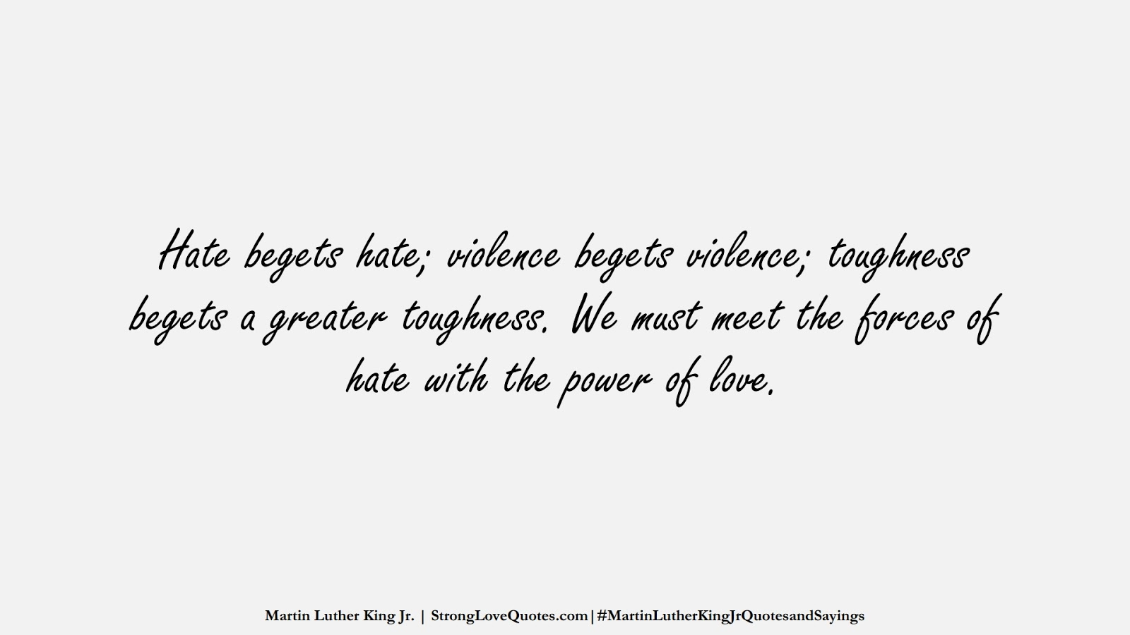 Hate begets hate; violence begets violence; toughness begets a greater toughness. We must meet the forces of hate with the power of love. (Martin Luther King Jr.);  #MartinLutherKingJrQuotesandSayings