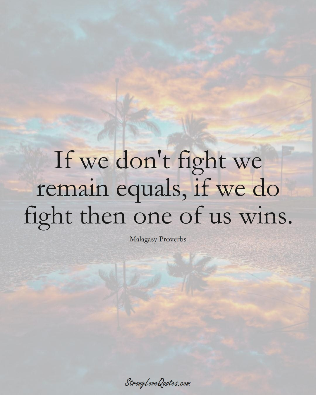 If we don't fight we remain equals, if we do fight then one of us wins. (Malagasy Sayings);  #AfricanSayings