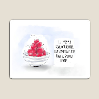 Picture of a fridge magnet with the words, Life is a bowl of cherries. But sometimes you have to spit out the pips, illustrated by a hand-drawn bowl of cherries.