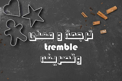 ترجمة و معنى tremble وتصريفه