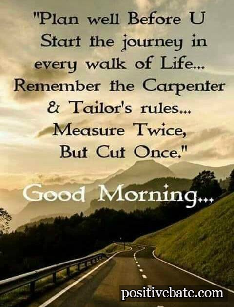 Plan well Before u start the journey in every walk of life remember the carpenter & tailors's twice
