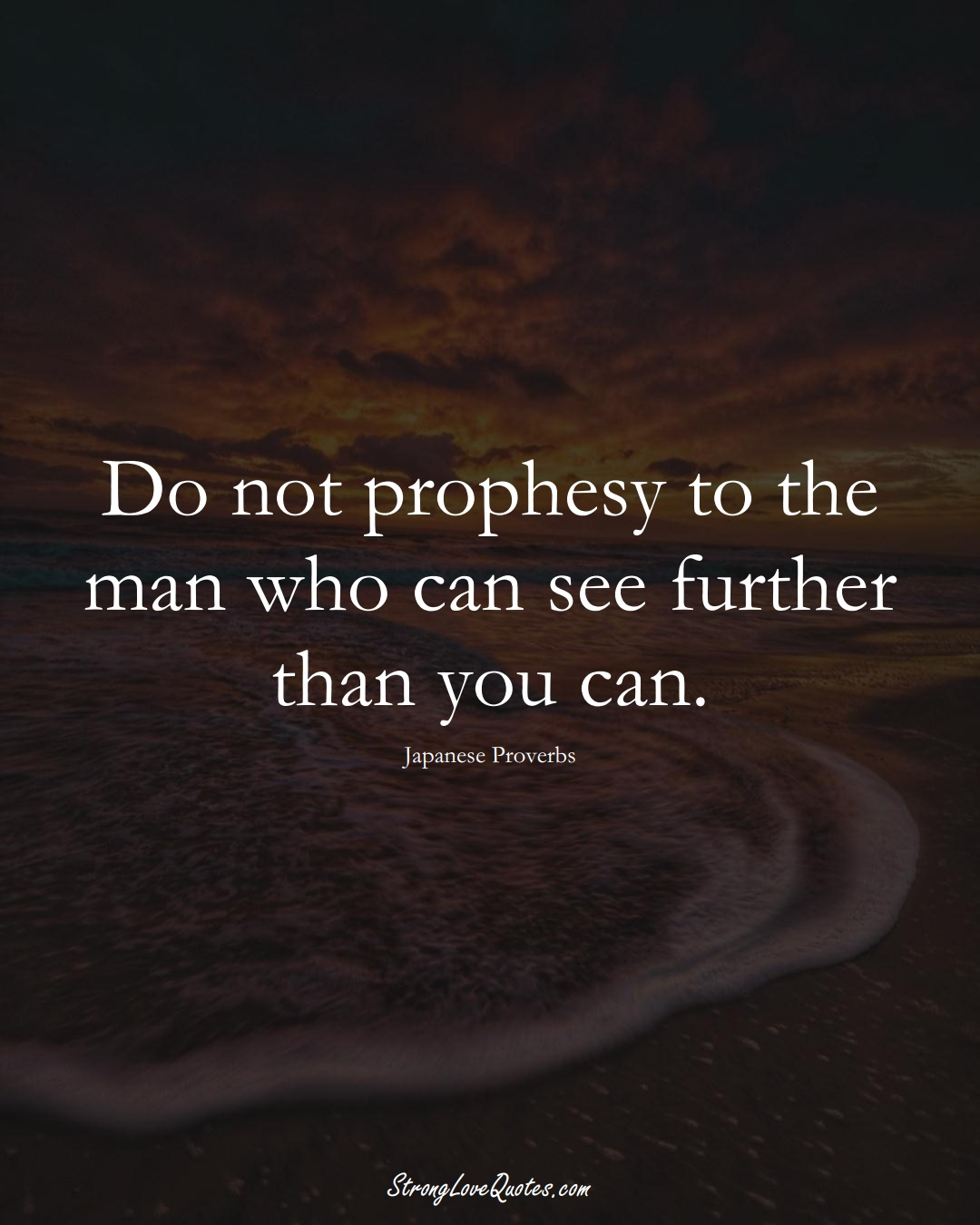 Do not prophesy to the man who can see further than you can. (Japanese Sayings);  #AsianSayings