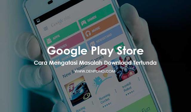 Cara Mengatasi Download Tertunda di Google Play Store (100% Berhasil)