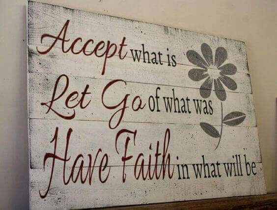 Accept what is let go of what was have faith in what will be
