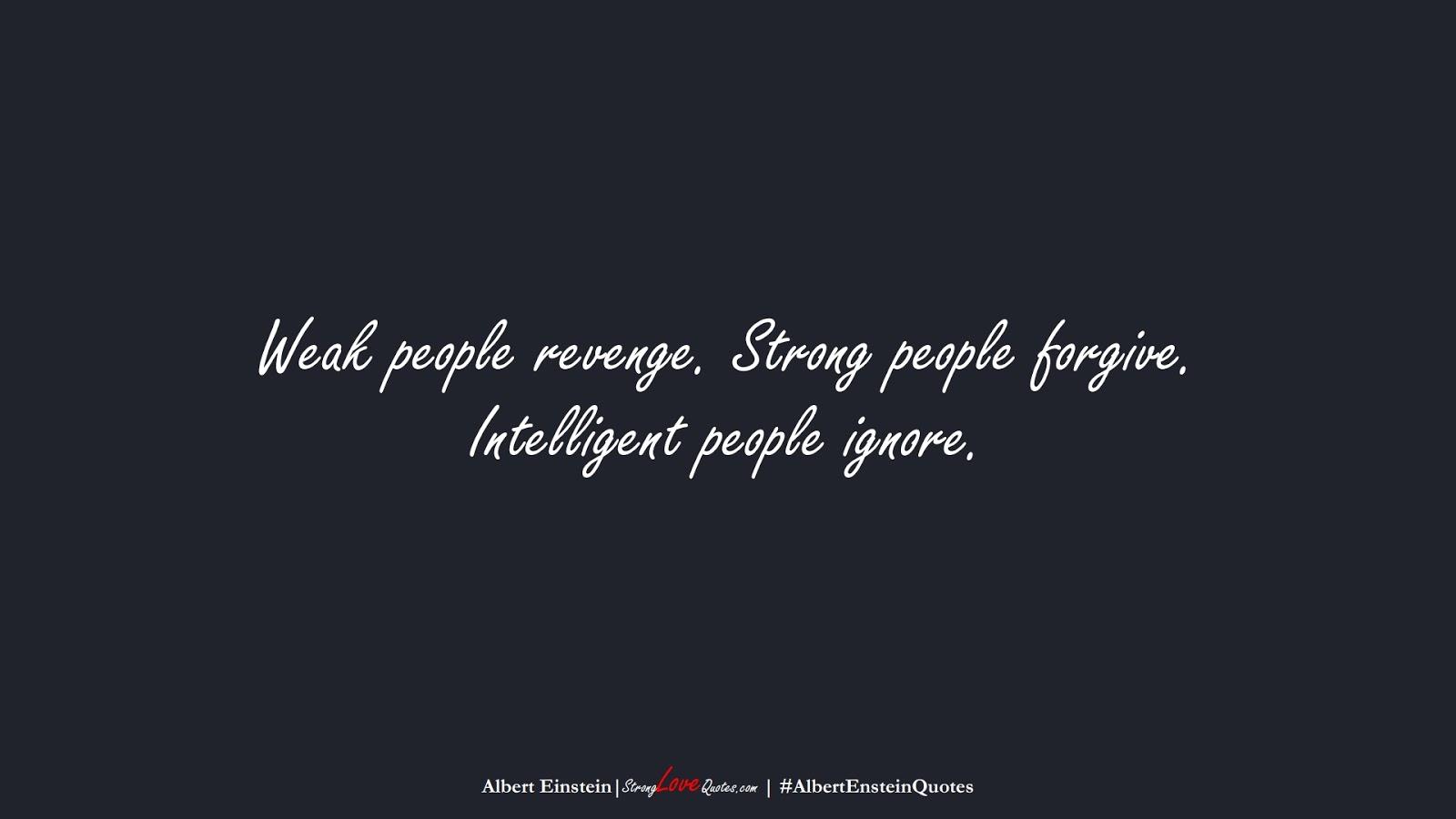 Weak people revenge. Strong people forgive. Intelligent people ignore. (Albert Einstein);  #AlbertEnsteinQuotes