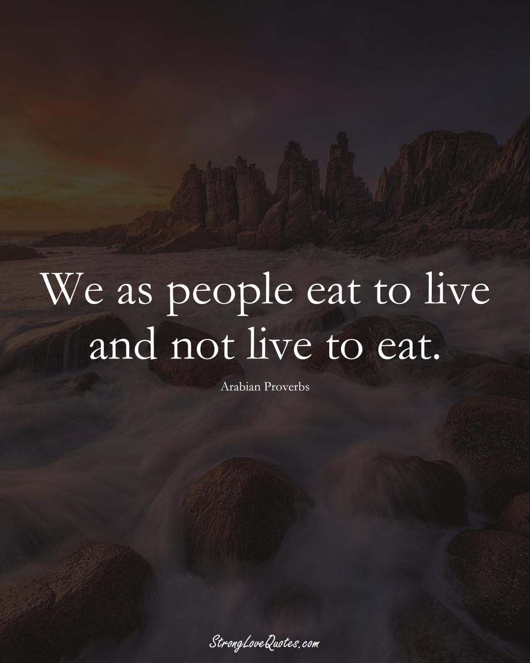 We as people eat to live and not live to eat. (Arabian Sayings);  #aVarietyofCulturesSayings