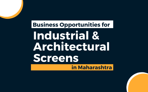 Business Opportunities for Industrial & Architectural Screens Products in Maharashtra