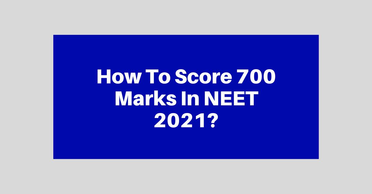 How To Score 700+ Marks In NEET 2021? जाने नीट परीक्षा में 700 मार्क्स कैसे लाये
