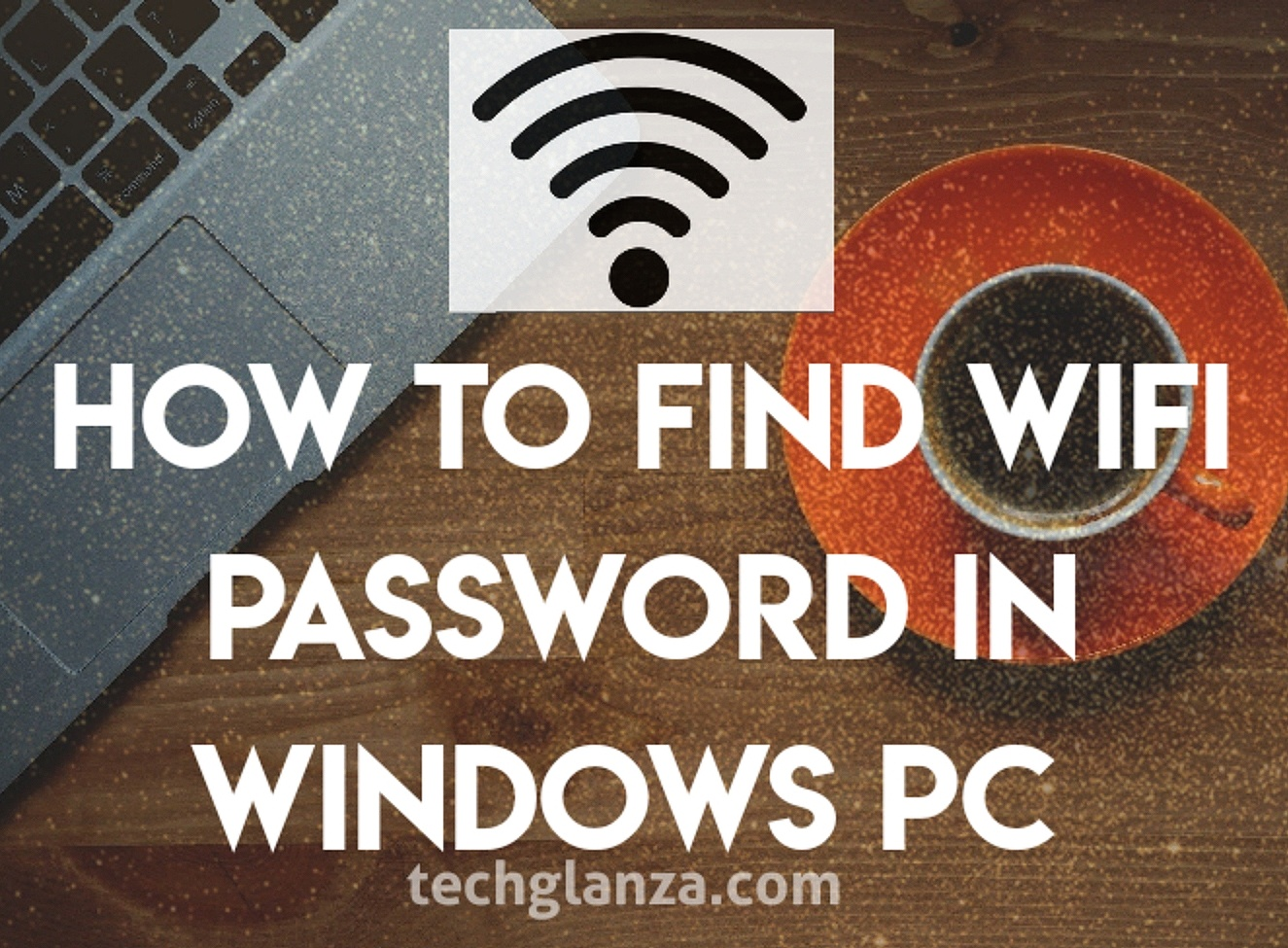 How To Find WiFi Password in Windows PC (Windows 7/8/10)