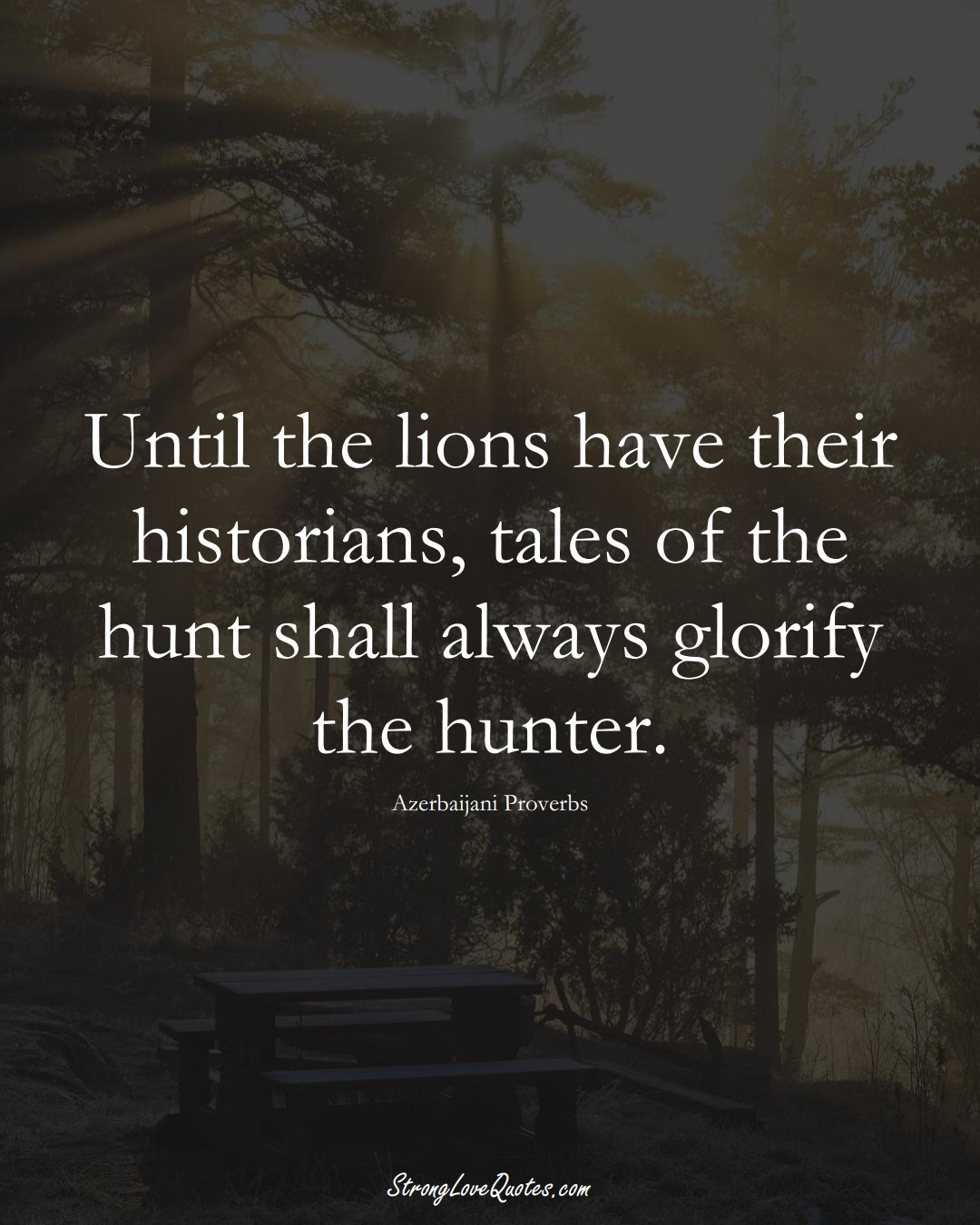 Until the lions have their historians, tales of the hunt shall always glorify the hunter. (Azerbaijani Sayings);  #AsianSayings