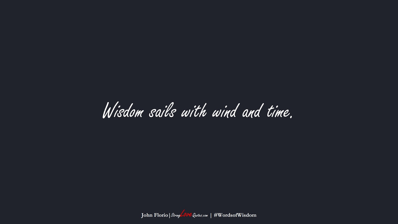 Wisdom sails with wind and time. (John Florio);  #WordsofWisdom