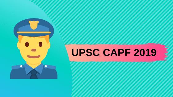UPSC CAPF 2019 – Notification, Exam Date, Syllabus, Preparation