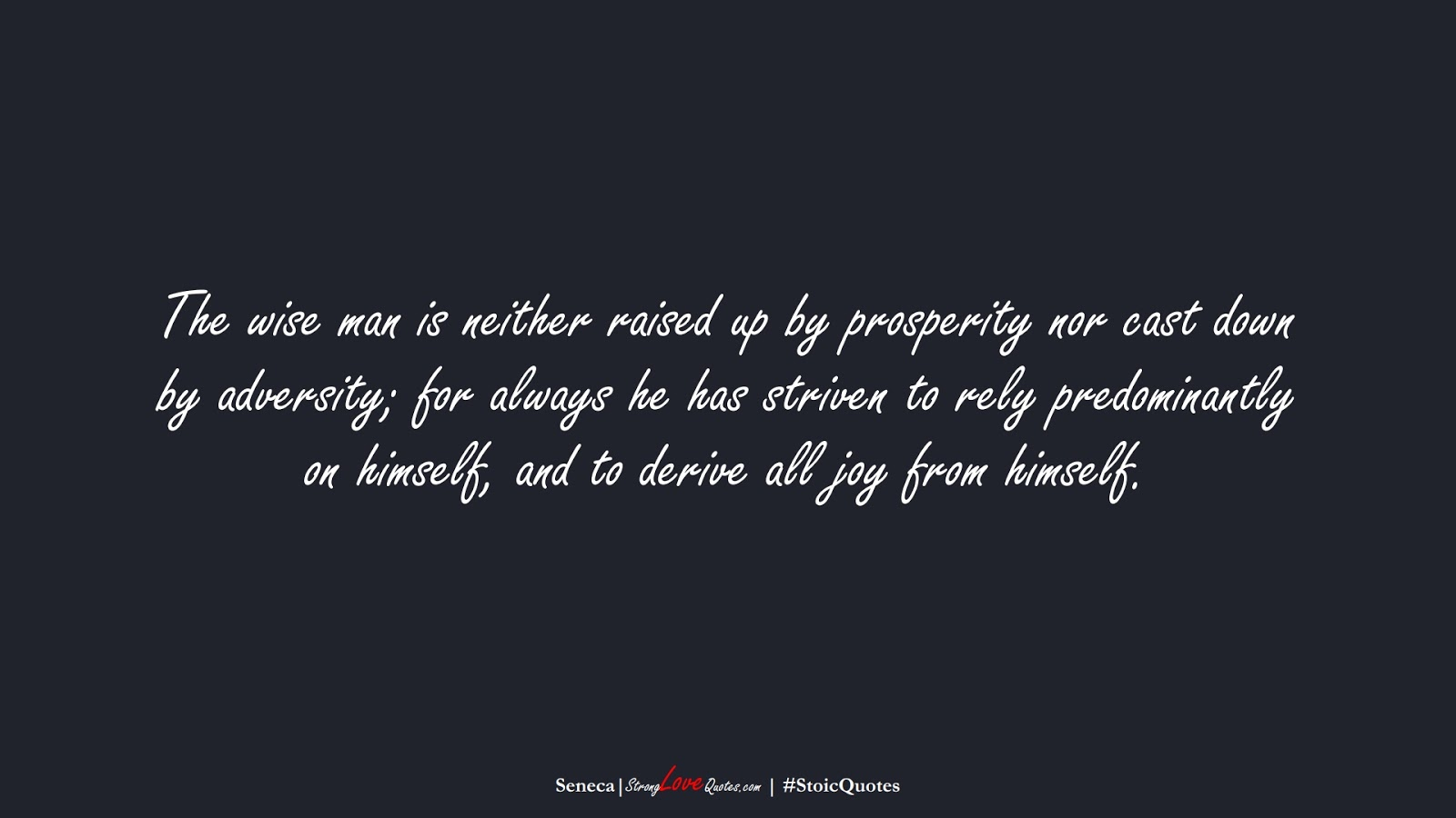 The wise man is neither raised up by prosperity nor cast down by adversity; for always he has striven to rely predominantly on himself, and to derive all joy from himself. (Seneca);  #StoicQuotes