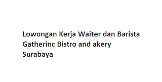 Lowongan Kerja Waiter dan Barista Gatherinc Bistro and Bakery Surabaya