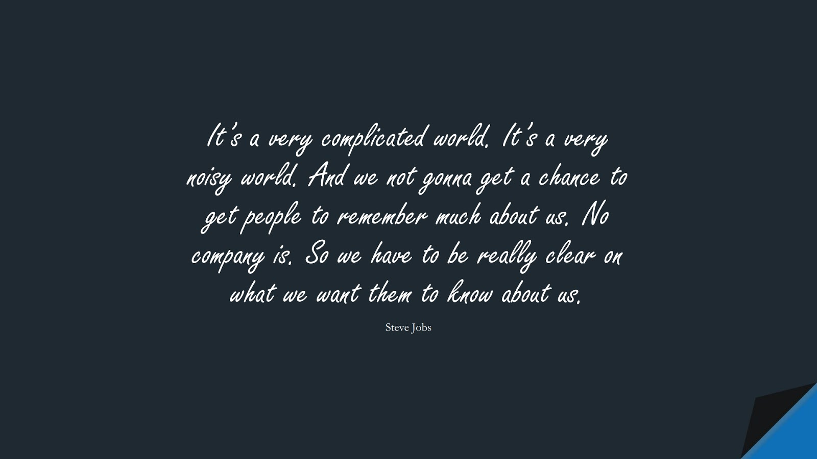 It's a very complicated world. It's a very noisy world. And we not gonna get a chance to get people to remember much about us. No company is. So we have to be really clear on what we want them to know about us. (Steve Jobs);  #SteveJobsQuotes
